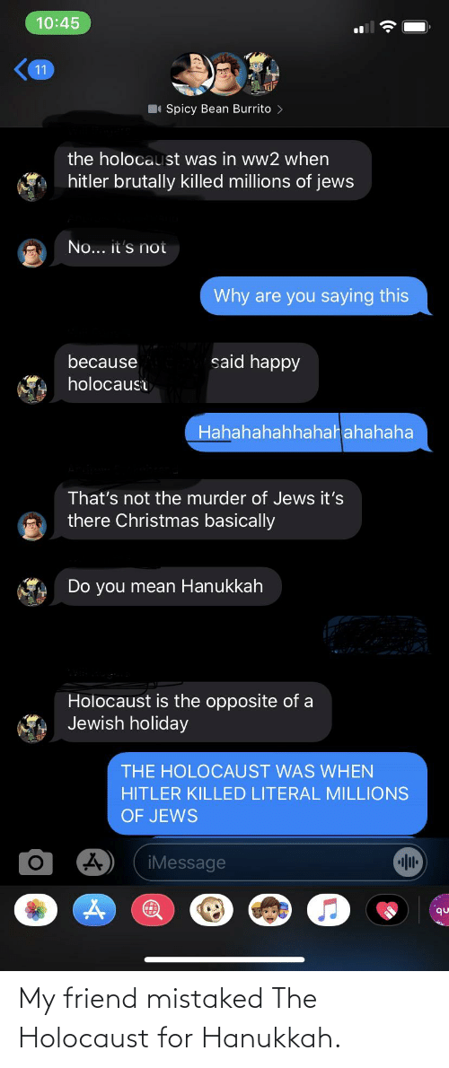 Christmas, Facepalm, and Hanukkah: 10:45  11  Spicy Bean Burrito  the holocaust was in ww2 when  hitler brutally killed millions of jews  No... it's not  Why are you saying this  said happy  because  holocaust  Hahahahahhahah ahahaha  That's not the murder of Jews it's  there Christmas basically  Do you mean Hanukkah  Holocaust is the opposite of a  Jewish holiday  THE HOLOCAUST WAS WHEN  HITLER KILLED LITERAL MILLIONS  OF JEWS  iMessage  qu My friend mistaked The Holocaust for Hanukkah.