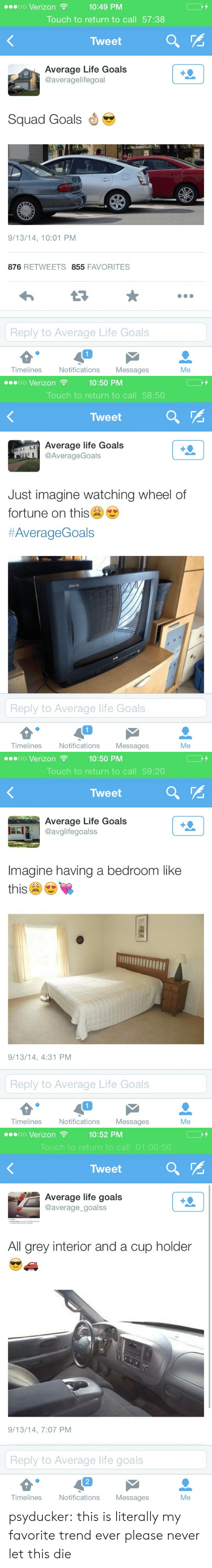 Goals, Life, and Squad: 10:49 PM  Touch to return to call 57:38  oo Verizon  Tweet  Average Life Goals  @averagelifegoal  Squad Goals  9/13/14, 10:01 PM  876 RETWEETS 855 FAVORITES  Reply to Average Life Goals  1  Timelines  Notifications Messages  Me   oo Verizon  10:50 PM  Touch to return to call 58:50  Tweet  Average life Goals  @AverageGoals  Just imagine watching wheel of  fortune on this  #AverageGoals  Reply to Average life Goals  1  Timelines  Notifications Messages  Me   10:50 PM  Touch to return to call 59:20  oo Verizon  Tweet  Average Life Goals  avglifegoalss  Imagine having a bedroom like  this  9/13/14, 4:31 PM  Reply to Average Life Goals  1  Timelines  Notifications Messages  Me   oo Verizon  10:52 PM  Touch to return to call 01:00:56  Tweet  Average life goals  @average_goalss  All grey interior and a cup holder  9/13/14, 7:07 PM  Reply to Average life goals  2  Timelines  Notifications Messages  Me psyducker:  this is literally my favorite trend ever please never let this die