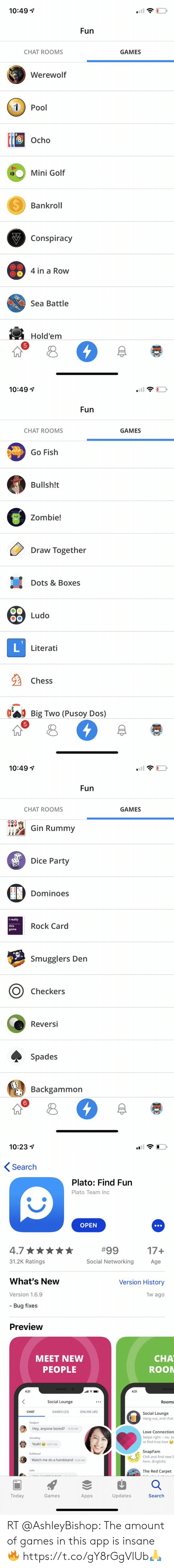 Bored, Chill, and Love: 10:491  Fun  CHAT ROOMS  GAMES  Werewolf  1Pool  Ocho  8  Mini Golf  Bankroll  Conspiracy  4 in a Row  Sea Battle  Hold'em  n8  阜荐   10:491  Fun  CHAT ROOMS  GAMES  Go Fish  Bullsh!t  땁  Zombie!  Draw Together  Dots & Boxes  oLudo  Literati  Chess  Big Two (Pusoy Dos)  n8  阜荐   10:491  Fun  CHAT ROOMS  GAMES  49# Gin Rummy  QQa  Dice Party  Dominoes  I really  this  game  Rock Card  Smugglers Den  O Checkers  Reversi  Spades  Backgammon  6   10:23  Search  Plato: Find Fun  Plato Team Inc  OPEN  4.7  31.2K Ratings  17+  Age  #99  Social Networking  What's New  Version 1.6.9  - Bug fixes  Version History  w ago  Preview  CHA  ROON  MEET NEW  PEOPLE  4:21  4:21  Social Lounge  Rooms  CHAT  GAMES (23)  ONLINE (49)  Social Lounge  Hang out, and chat  Tealgurl  Hey, anyone bored? 103S AM  ChrisWay  Love Connection  Swipe right no, sa  to find true love  Yeah!  10:37 AM  SnapFam  Chill and find new S  here. (English)  Ruffiewuf  Watch me do a handstand 10:39 AM  Julie  The Red Carpet  Today  Games  Apps  Updates  Search RT @AshIeyBishop: The amount of games in this app is insane 🔥 https://t.co/gY8rGgVlUb🙏