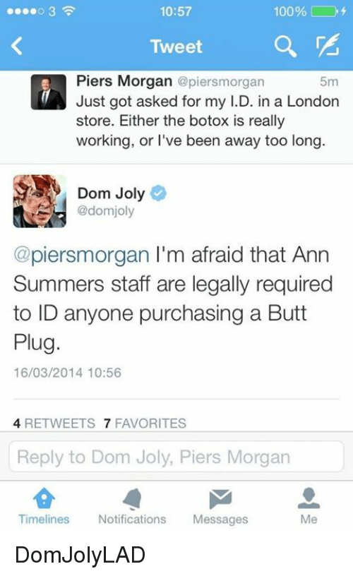 Dank, 🤖, and Botox: 10:57  100%  Tweet  Piers Morgan  @piersmorgan  5m  Just got asked for my I.D. in a London  Store. Either the botox is really  working, or I've been away too long  Dom Joly  R @domjoly  @piersmorgan I'm afraid that Ann  Summers staff are legally required  to ID anyone purchasing a Butt  Plug.  16/03/2014 10:56  4 RETWEETS  7 FAVORITES  Reply to Dom Joly, Piers Morgan  Timelines  Notifications  Messages DomJolyLAD