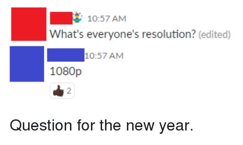 New Year's, Resolution, and 1080p: 10:57 AM  What's everyone's resolution? (edited)  10:57 AM  1080p  2 Question for the new year.
