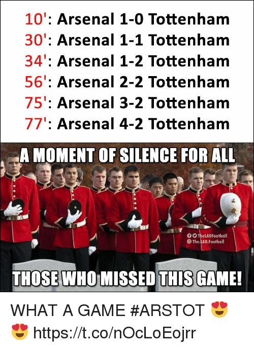 Arsenal, Football, and Memes: 10': Arsenal 1-0 Tottenham  30': Arsenal 1-1 Tottenham  34': Arsenal 1-2 Tottenham  56': Arsenal 2-2 Tottenham  75': Arsenal 3-2 Tottenham  77': Arsenal 4-2 Tottenham  A MOMENT OF SILENCE FOR ALL  。。TheLADFootball  The.LAD.Football  THOSE WHO MISSED THIS GAME! WHAT A GAME #ARSTOT 😍😍 https://t.co/nOcLoEojrr
