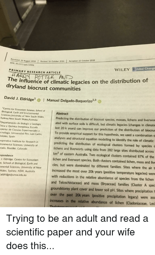 Ass, Bilbo, and Funny: 10 August 2018 Revised: 16 October 2018 Accepted: 23 October 2018  DOI: 10.1111/gcb.14506  WILEY Global Change  PRIMARY RESEARCH ARTICLE  The influence of climatic legacies on the distribution of  dryland biocrust communities  David J. Eldridge  2,3  I Manuel Delgado-Baquerizo  Centre for Ecosystem Science, School of  Biological, Earth and Environmental  Sciences, University of New South Wales,  Sydney,New South Wales Australia  Departamento de Biología y Geología,  ísica y Química Inorgánica, Escuela  uperior de Ciencias Experimentales y  ecnología, Universidad Rey Juan Carlos  stoles, Spain  operative Institute for Research in  ironmental Sciences, University of  rado, Boulder, Colorado  Abstract  Predicting the distribution of biocrust species, mosses, lic  ated with surface soils is difficult, but climatic legacies (changes in climate  hens and liverwor  last 20 k years) can improve our prediction of the distribution of biocrus  To provide empirical support for this hypothesis, we used a combination c  analyses and structural equation modelling to identify the role of climatic  predicting the distribution of ecological clusters formed by species  lichens and liverworts using data from 282 large sites distributed across  km2 of eastern Australia. Two ecological clusters contained 87% of the  lichen and liverwort species. Both clusters contained lichen, moss and live  cies, but were dominated by different families. Sites where the air t  increased the most over 20k years (positive temperature legacies) were  with reductions in the relative abundance of species from the lichen  and Teloschistaceae) and moss (Bryaceae) families (Cluster A spec  spondence  J. Eldridge, Centre for Ecosystem  e, School of Biological, Earth and  mental Sciences, University of New  Wales, Sydney, NSW Australia  eldridge@unsw.edu.au  groundstorey plant cover and lower soil pH. Sites where precipitation  over the past 20k years (positive precipitation legacy) were as