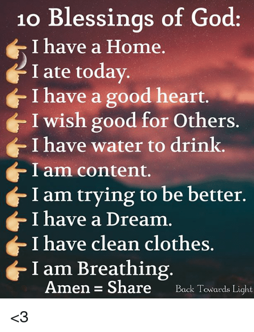 A Dream, Clothes, and God: 10 Blessinas of God:  I have a Home  I ate today.  I have a good heart.  I wish good for Others.  I have water to drink.  Iam content.  I am trying to be better  I have a Dream  I have clean clothes.  I am Breathing  Amen - Share  Te <3