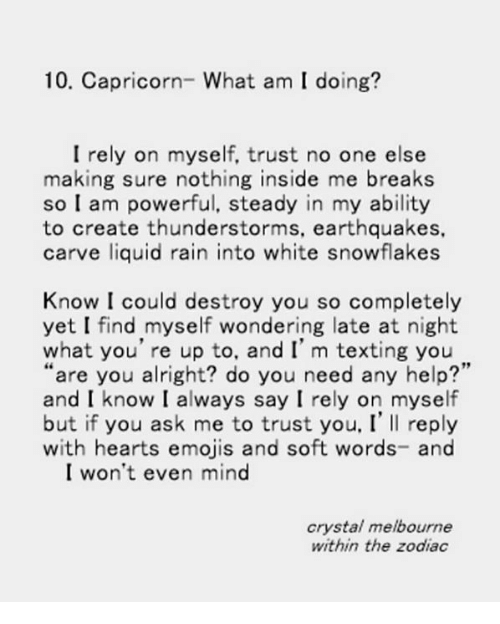 """Texting, Capricorn, and Emojis: 10. Capricorn- What am I doing?  I rely on myself, trust no one else  making sure nothing inside me breaks  so I am powerful, steady in my ability  to create thunderstorms, earthquakes,  carve liquid rain into white snowflakes  Know I could destroy you so completely  yet I find myself wondering late at night  what you're up to, and I' m texting you  """"are you alright? do you need any help?'  and I know I always say I rely on myself  but if you ask me to trust you, I' Il reply  with hearts emojis and soft words- and  I won't even mind  crystal melbourne  within the zodiac"""