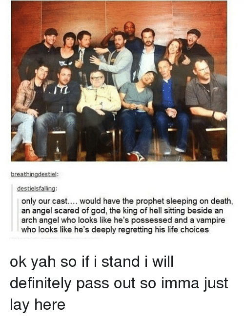 Definitely, God, and Life: 10  destielsfalling:  only our cast.... would have the prophet sleeping on death,  an angel scared of god, the king of hell sitting beside an  arch angel who looks like he's possessed and a vampire  who looks like he's deeply regretting his life choices ok yah so if i stand i will definitely pass out so imma just lay here