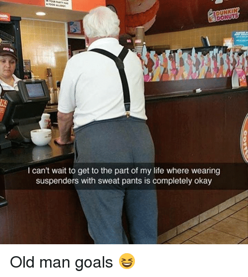Dank, Goals, and Life: 10  DUNKIN  DONUTS  I can't wait to get to the part of my life where wearing  suspenders with sweat pants is completely okay Old man goals 😆