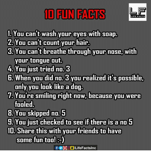 Memes, 🤖, and Soap: 10 FUN FACTS  LIFE FACTS  You can't wash your eyes with soap.  2. You can t count your hair.  3, You can't breathe through your nose, with  your tongue out.  4- You just tried no.3  6. When you did no.3 you realized it's possible,  only you look like a dog.  T. You're smiling right now, because you were  fooled  B. You skipped no.  9. You just checked to see if there is a  no 5  Share this with your friends to have  8-)  some fun too!  Of GOOOLifeFactsInc