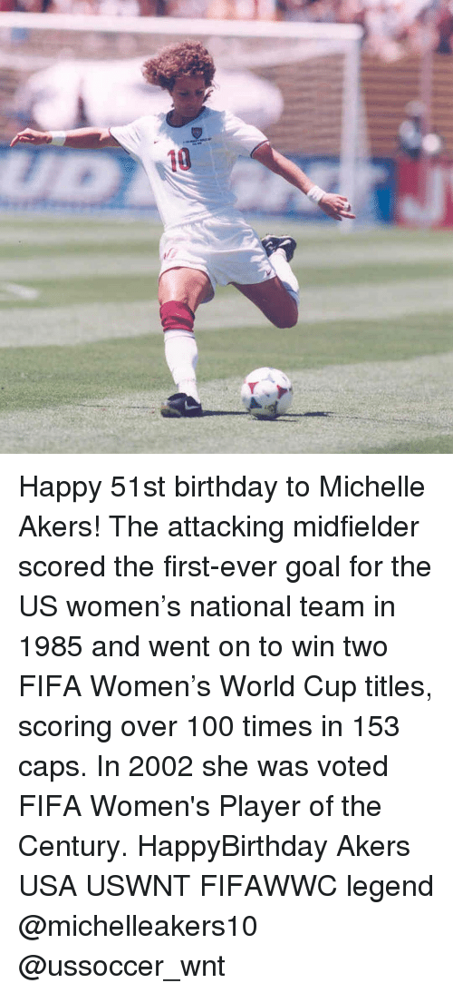 Memes, World Cup, and 🤖: 10. Happy 51st birthday to Michelle Akers! The attacking midfielder scored the first-ever goal for the US women's national team in 1985 and went on to win two FIFA Women's World Cup titles, scoring over 100 times in 153 caps. In 2002 she was voted FIFA Women's Player of the Century. HappyBirthday Akers USA USWNT FIFAWWC legend @michelleakers10 @ussoccer_wnt
