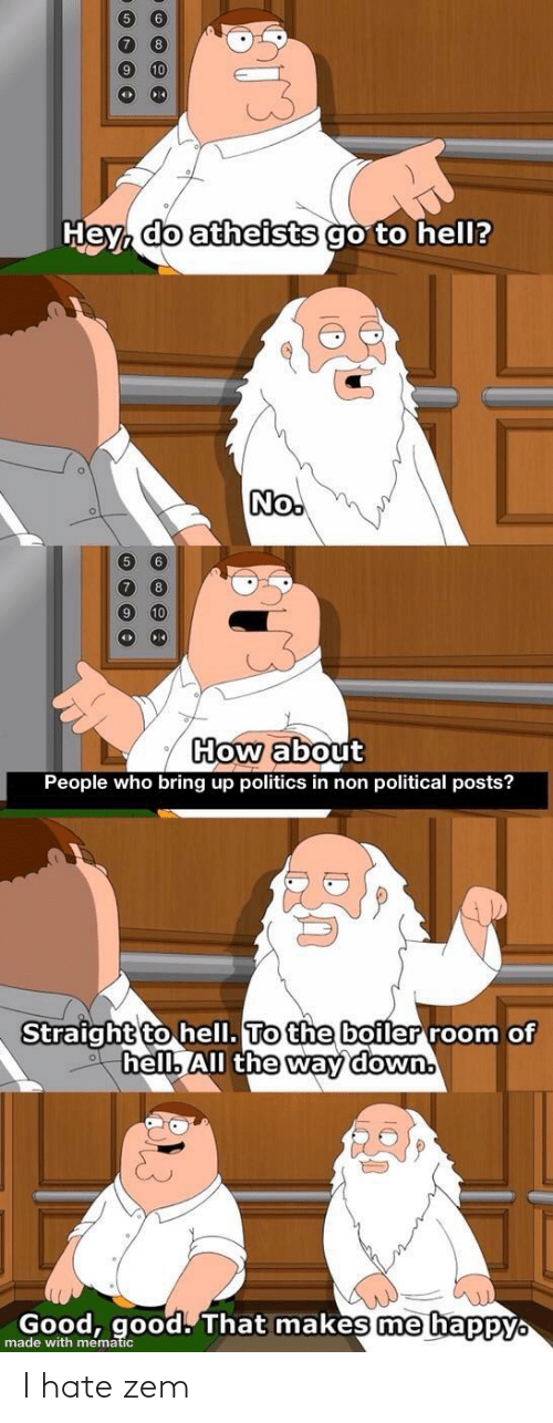 Politics, Reddit, and Good: 10  Hey, do atheists go to hell?  No.  How about  People who bring up politics in non political posts?  Straight to hell. To the boiler room of  hell. All the way down.  Good, good. That makes me happy.  made with mematic I hate zem