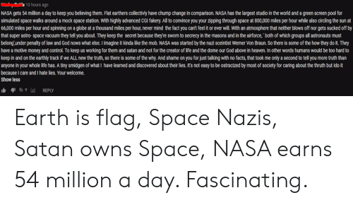 Facts, God, and Heaven: 10 hours ago  NASA gets 54 million a day to keep you believing them. Flat earthers collectivly have chump change in comparison. NASA has the largest studio in the world and a green screen pool for  simulated space walks around a mock space station. With highly advanced CGi fakery.All to convince you your zipping through space at 800,000 miles per hour while also circling the sun at  66,000 miles per hour and spinning on a globe at a thousand miles per hour, never mind the fact you can't feel it or ever will. With an atmosphere that neither blows off nor gets sucked off by  that super astro space vacuum they tell you about. They keep the secret because they're sworn to secrecy in the masons and in the airforce,'both of which groups all astronauts must  belong under penalty of law and God nows what else. I imagine it kinda like the mob. NASA was started by the nazi sceintist Werner Von Braun. So there is some of the how they do it. They  have a motive money and control. To keep us working for them and satan and not for the creator of life and the dome our God above in heaven. In other words humans would be too hard to  keep in and on the earthly track if we ALL new the truth, so there is some of the why. And shame on you for just talking with no facts, that took me only a second to tell you more truth than  anyone in your whole life has. A tiny smidgen of what I have learned and discovered sbout their lies. It's not easy to be ostracized by most of society for caring about the thruth but Ido it  because I care and I hate lies. Your welcome.  Show less Earth is flag, Space Nazis, Satan owns Space, NASA earns 54 million a day. Fascinating.
