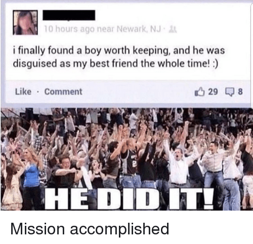 Best Friend, Best, and Time: 10 hours ago near Newark, NJ  i finally found a boy worth keeping, and he was  disguised as my best friend the whole time!)  Like Comment  29  HEDIDIT! Mission accomplished
