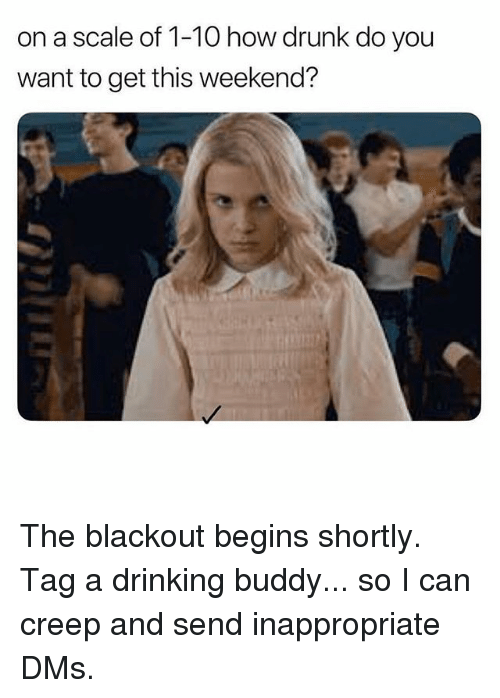 Drinking, Drunk, and Memes: 10 how drunk do you  want to get this weekend? The blackout begins shortly. Tag a drinking buddy... so I can creep and send inappropriate DMs.