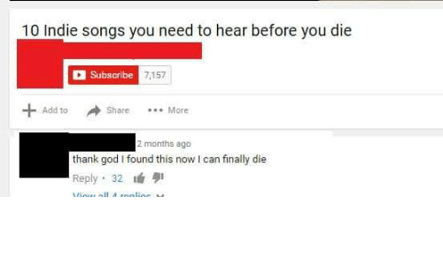 God, Songs, and Add: 10 Indie songs you need to hear before you die  Subscribe  7157  Add to  Share More  2 months ago  thank god I found this now I can finally die  Reply. 32