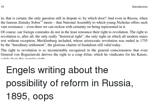 """Kaiser, Revolution, and Russia: 10  Introduction  in, that is certain; the only question still in dispute is: by which door? And even in Russia, when  the famous Zemsky Sobor"""" meets - that National Assembly to which young Nicholas offers such  vain resistance - even there we can reckon with certainty on being represented in it  Of course, our foreign comrades do not in the least renounce their right to revolution. The right to  revolution is, after all, the only really """"historical right"""", the only right on which all modern states  rest without exception, Mecklenburg included, whose aristocratic revolution was ended in 1755  by the """"hereditary settlement"""", the glorious charter of feudalism still valid today  The right to revolution is so incontestably recognised in the general consciousness that even  General von Boguslawski derives the right to a coup d'état, which he vindicates for his Kaiser,"""