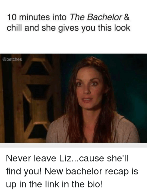 Bachelor, The Bachelor, and Girl Memes: 10 minutes into The Bachelor &  chill and she gives you this look  @betches Never leave Liz...cause she'll find you! New bachelor recap is up in the link in the bio!