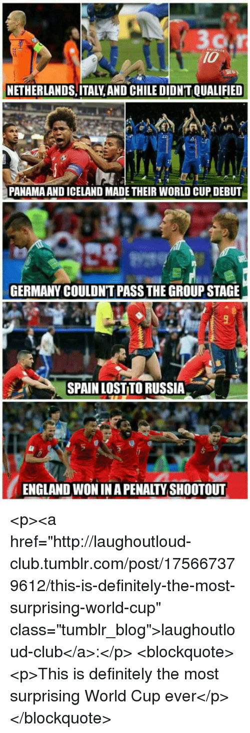 """Club, Definitely, and England: 10  NETHERLANDS,ITALY, AND CHILE DIDN'T QUALIFIED  PANAMA AND ICELAND MADE THEIR WORLD CUP DEBUT  GERMANY COULDN'T PASS THE GROUP STAGE  SPAIN LOST TO RUSSIA  ENGLAND WON IN A PENALTY SHOOTOUT <p><a href=""""http://laughoutloud-club.tumblr.com/post/175667379612/this-is-definitely-the-most-surprising-world-cup"""" class=""""tumblr_blog"""">laughoutloud-club</a>:</p>  <blockquote><p>This is definitely the most surprising World Cup ever</p></blockquote>"""