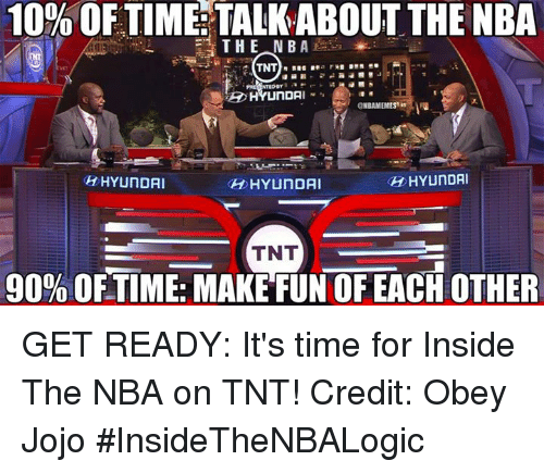 Nba, Tnt, and Obey: 10% OF TIME TALKABOUT THE NBA  THE NBA  TNT  NTED BY  ONBAMEMES  HYUNDAI  OH HYUNDAI  HYUNDAI  TNT  90% OFTIME: MAKE FUN OF EACH OTHER GET READY: It's time for Inside The NBA on TNT!  Credit: Obey Jojo   #InsideTheNBALogic