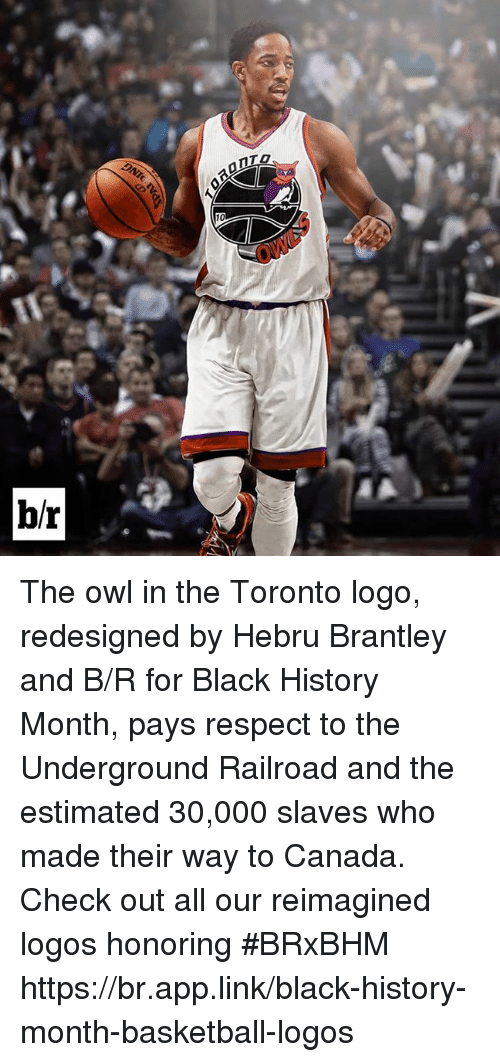Basketball, Black History Month, and Respect: 10  OWL  b/r The owl in the Toronto logo, redesigned by Hebru Brantley and B/R for Black History Month, pays respect to the Underground Railroad and the estimated 30,000 slaves who made their way to Canada.  Check out all our reimagined logos honoring #BRxBHM https://br.app.link/black-history-month-basketball-logos