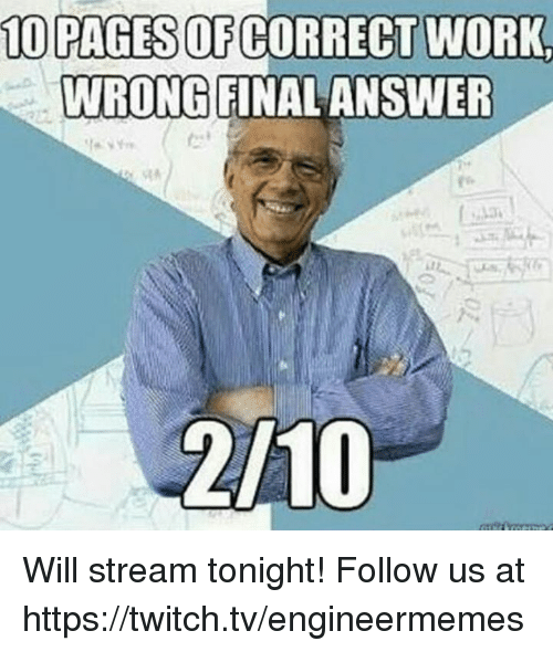 Twitch, Work, and Engineering: 10 PAGESOF CORRECT WORK  WRONG FINAL ANSWER  2/10 Will stream tonight! Follow us at https://twitch.tv/engineermemes