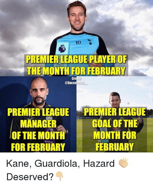 Memes, 🤖, and Kane: 10  PREMIERLEAGUE PLAYER OF  Player  the Month  THE FOR FEBRUARY  Credi  @Soccer Club  PREMIER LEAGUE  PREMIER LEAGUE  a  MANAGER  GOAL OF THE  OF THE MONTH  haD  MONTH FOR  BARCLAYS  FEBRUARY  FOR FEBRUARY Kane, Guardiola, Hazard 👏🏼 Deserved?👇🏼