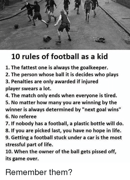 "Football, Life, and Soccer: 10 rules of football as a kid  1. The fattest one is always the goalkeeper.  2. The person whose ball it is decides who plays  3. Penalties are only awarded if injured  player swears a lot.  4. The match only ends when everyone is tired.  5. No matter how many you are winning by the  winner is always determined by ""next goal wins""  6. No referee  7. If nobody has a football, a plastic bottle will do.  8. If you are picked last, you have no hope in life.  9. Getting a football stuck under a car is the most  stressful part of life.  10. When the owner of the ball gets pissed off,  its game over. Remember them?"