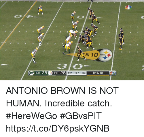 Memes, Steelers, and Antonio Brown: & 10  Steelers  GGB 28PIT 28 4th :17 :08 1st& 10 ANTONIO BROWN IS NOT HUMAN.  Incredible catch. #HereWeGo #GBvsPIT https://t.co/DY6pskYGNB