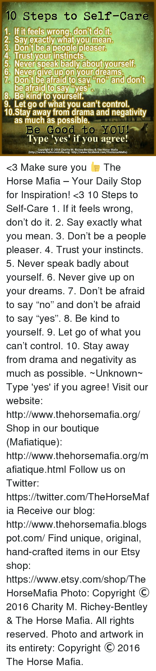 """Facebook, Memes, and Orgy: 10 Steps to Self-Care  1. If it feels wrong.don't do it  2. Say exactly what you mean.  3. Don't be a people pleaser  4. Trust your instincts.  5. Never speak badly about yourself  6. Never give up on your dreams.  7. Don'tbe afraid to sav """"no"""" and don't  2. Say exactly whatyou mean.  be afraid to say ys  8 Be kind to yourself.  9. Let go of what you can't control.  10.Stay away from drama and negativity  as much as possible.  Be Good to YOU!  Type 'yes' if you agree!  (http:// woww.thehorsemafia orgy Mtfpi www.tacebook.comn/theHorseMafia)  Copyright © 2014 Charity M. Richey-Bentley & The Horse Mafia  (http://www.thehorsemafia.org; http://www.facebook.com/TheHorseMafia) <3 Make sure you 👍 The Horse Mafia – Your Daily Stop for Inspiration! <3 10 Steps to Self-Care 1. If it feels wrong, don't do it. 2. Say exactly what you mean. 3. Don't be a people pleaser. 4. Trust your instincts. 5. Never speak badly about yourself. 6. Never give up on your dreams. 7. Don't be afraid to say """"no"""" and don't be afraid to say """"yes"""". 8. Be kind to yourself. 9. Let go of what you can't control. 10. Stay away from drama and negativity as much as possible. ~―Unknown―~ Type 'yes' if you agree! Visit our website: http://www.thehorsemafia.org/ Shop in our boutique (Mafiatique): http://www.thehorsemafia.org/mafiatique.html Follow us on Twitter: https://twitter.com/TheHorseMafia Receive our blog: http://www.thehorsemafia.blogspot.com/ Find unique, original, hand-crafted items in our Etsy shop: https://www.etsy.com/shop/TheHorseMafia Photo: Copyright © 2016 Charity M. Richey-Bentley & The Horse Mafia. All rights reserved.  Photo and artwork in its entirety: Copyright © 2016 The Horse Mafia."""