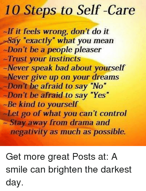 """Memes, Instinctive, and Being Kind: 10 Steps to Self-Care  If it feels wrong, don't do it  Say """"exactly"""" what you mean  Don't be a people pleaser  Trust your instincts  Never speak bad about yourself  Never give up on your dreams  Don't be afraid to say """"No""""  -Don't be afraid to say """"Yes""""  Be kind to yourself  Let go of what you can't control  Stay away from drama and  negativity as much as possible. Get more great Posts at:  A smile can brighten the darkest day."""