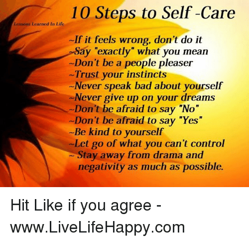 """Bad, Life, and Control: 10 Steps to Self-Care  Lessons Learned In Life  If it feels wrong, don't do it  Say """"exactly"""" what you mean  -Don't be a people pleaser  Trust your instincts  Never speak bad about yourself  Never give up on your dreams  Don't be afraid to say """"No""""  -Don't be afraid to say """"Yes""""  Be kind to yourself  -Let go of what you can't control  tay away from drama and  negativity as much as possible. Hit Like if you agree - www.LiveLifeHappy.com"""