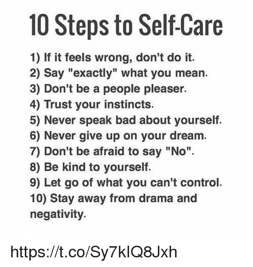 """Girl Memes, Instinctive, and Being Kind: 10 Steps to SelfCare  1) If it feels wrong, don't do it.  2) say """"exactly"""" what you mean.  3) Don't be a people pleaser.  4) Trust your instincts.  5) Never speak bad about yourself.  6) Never give up on your dream.  7) Don't be afraid to say """"No"""".  8) Be kind to yourself  9) Let go of what you can't control.  10) Stay away from drama and  negativity. https://t.co/Sy7kIQ8Jxh"""