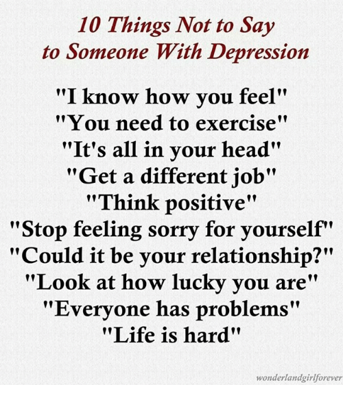 """Memes, Depression, and Exercise: 10 Things Not to Say  to Someone With Depression  """"I know how you feel""""  """"You need to exercise""""  """"It's all in your head'  """"Get a different job""""  """"Think positive""""  """"Stop feeling sorry for yourself  """"Could it be your relationship?""""  """"Look at how lucky you are""""  """"Everyone has problems""""  """"Life is hard""""  wonderland girl forever"""