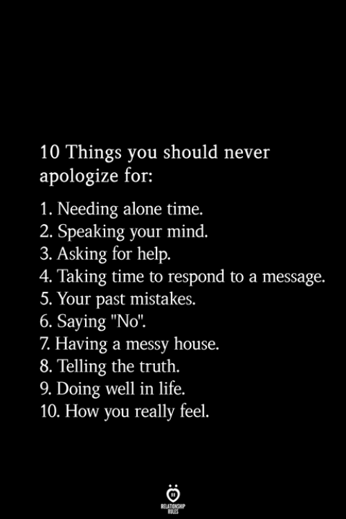 "Being Alone, Life, and Help: 10 Things you should never  apologize for:  1. Needing alone time.  2. Speaking your mind.  3. Asking for help.  4. Taking time to respond to a message.  5. Your past mistakes.  6. Saying ""No"".  7 Having a messy house.  8. Telling the truth.  9. Doing well in life.  10. How you really feel.  RELATIONSHIP  ES"