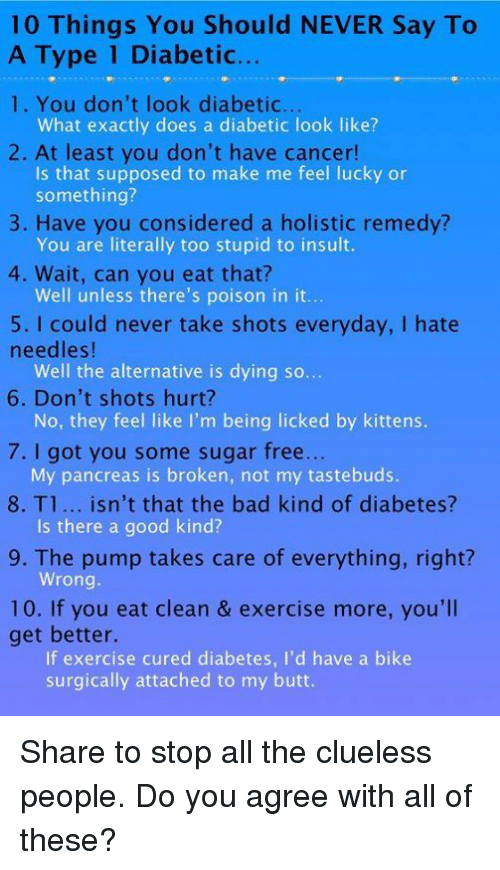 Memes, Clueless, and Diabetes: 10 Things You Should NEVER Say To  A Type 1 Diabetic...  1. You don't look diabetic...  What exactly does a diabetic look like?  2. At least you don't have cancer!  Is that supposed to make me feel lucky or  something?  3. Have you considered a holistic remedy?  You are literally too stupid to insult.  4. Wait, can you eat that?  Well unless there's poison in it...  5. I could never take shots everyday, l hate  needles!  Well the alternative is dying so  6. Don't shots hurt?  No, they feel like I'm being licked by kittens.  7. I got you some sugar free  My pancreas is broken, not my tastebuds  8. T1... isn't that the bad kind of diabetes?  Is there a good kind?  9. The pump takes care of everything, right?  Wrong  10. If you eat clean & exercise more, you'll  get better.  If exercise cured diabetes, I'd have a bike  surgically attached to my butt. Share to stop all the clueless people. Do you agree with all of these?