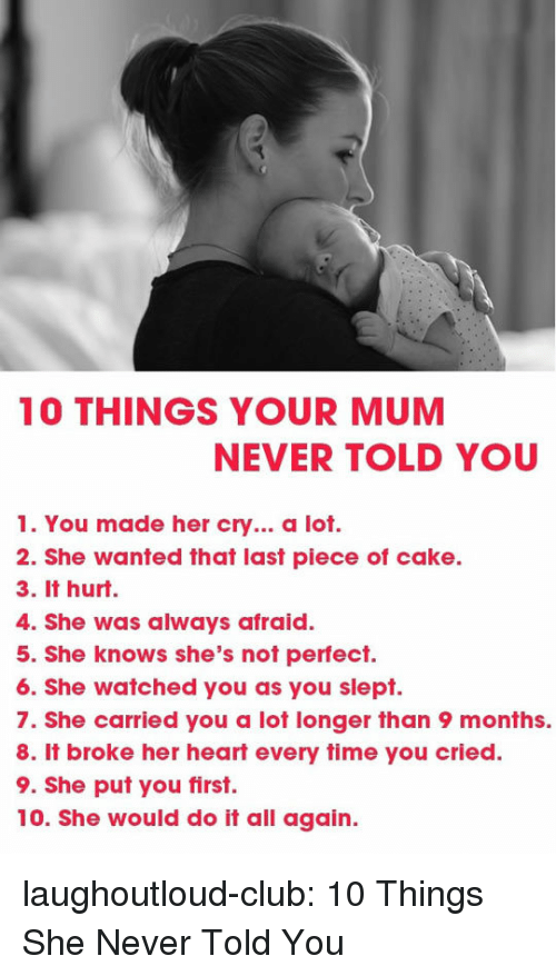 Club, She Knows, and Tumblr: 10 THINGS YOUR MUM  NEVER TOLD YOU  1. You made her cry... a lot.  2. She wanted that last piece of cake.  3. It hurt.  4. She was always afraid.  5. She knows she's not perfect.  6. She watched you as you slept.  7. She carried you a lot longer than 9 months.  8. It broke her heart every time you cried.  9. She put you first.  10. She would do it all again. laughoutloud-club:  10 Things She Never Told You