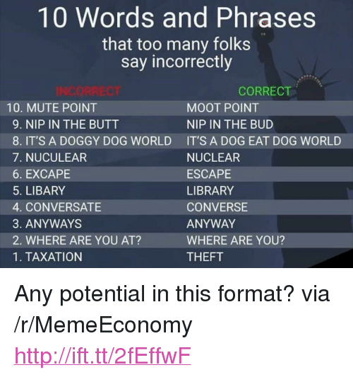 """Butt, Mute, and Converse: 10 Words and Phrases  that too many folks  say incorrectly  CORRECT  10. MUTE POINT  9. NIP IN THE BUTT  8. IT'S A DOGGY DOG WORLD  7. NUCULEAR  6. EXCAPE  5. LIBARY  4. CONVERSATE  3. ANYWAYS  2. WHERE ARE YOU AT?  1. TAXATION  MOOT POINT  NIP IN THE BUD  IT'S A DOG EAT DOG WORLD  NUCLEAR  ESCAPE  LIBRARY  CONVERSE  ANYWAY  WHERE ARE YOU?  THEFT <p>Any potential in this format? via /r/MemeEconomy <a href=""""http://ift.tt/2fEffwF"""">http://ift.tt/2fEffwF</a></p>"""