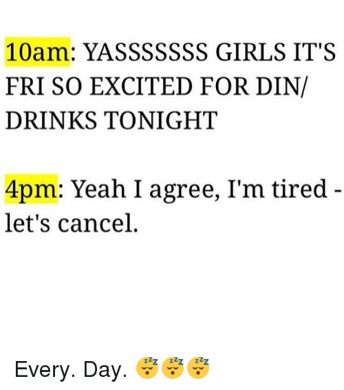 Memes, Excite, and 🤖: 10  YASSSSSSS GIRLS IT S  FRI SO EXCITED FOR DIN/  DRINKS TONIGHT  4pm: Yeah I agree, I'm tired  let's cancel Every. Day. 😴😴😴