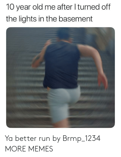 Dank, Memes, and Run: 10 year old me after I turned off  the lights in the basement Ya better run by Brmp_1234 MORE MEMES