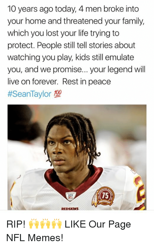 Family, Life, and Memes: 10 years ago today, 4 men broke into  your home and threatened your family,  which you lost your life trying to  protect. People still tell stories about  watching you play, kids still emulate  you, and we promise... your legend will  live on forever. Rest in peace  #SeanTaylor型  75 RIP! 🙌🙌🙌  LIKE Our Page NFL Memes!