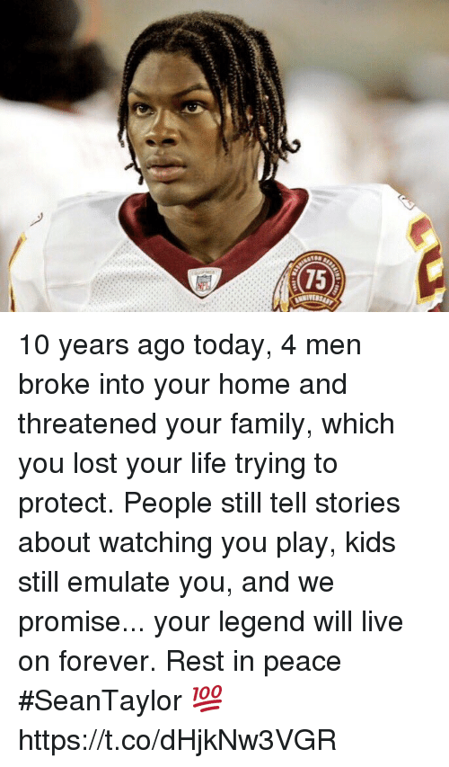 Family, Football, and Life: 10 years ago today, 4 men broke into your home and threatened your family, which you lost your life trying to protect. People still tell stories about watching you play, kids still emulate you, and we promise... your legend will live on forever.  Rest in peace #SeanTaylor 💯 https://t.co/dHjkNw3VGR