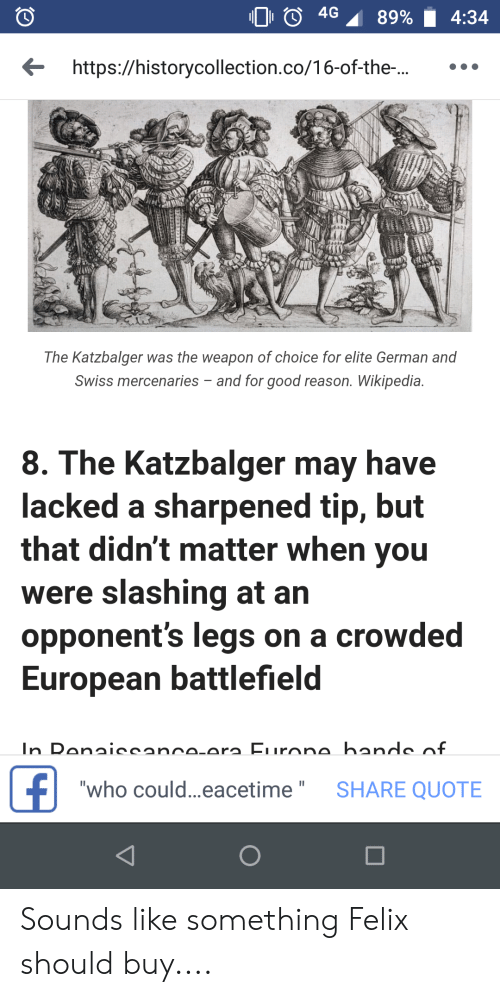 "Anaconda, Wikipedia, and Good: 100 4G 89%. 4:34  https://historycollection.co/16-of-the-.  The Katzbalger was the weapon of choice for elite German and  Swiss mercenaries and for good reason. Wikipedia.  8. The Katzbalger may have  acked a sharpened tip, but  that didn't matter when you  were slashing at arn  opponent's legs on a crowded  European battlefield  who could...eacetime"" SHARE QUOTE Sounds like something Felix should buy...."