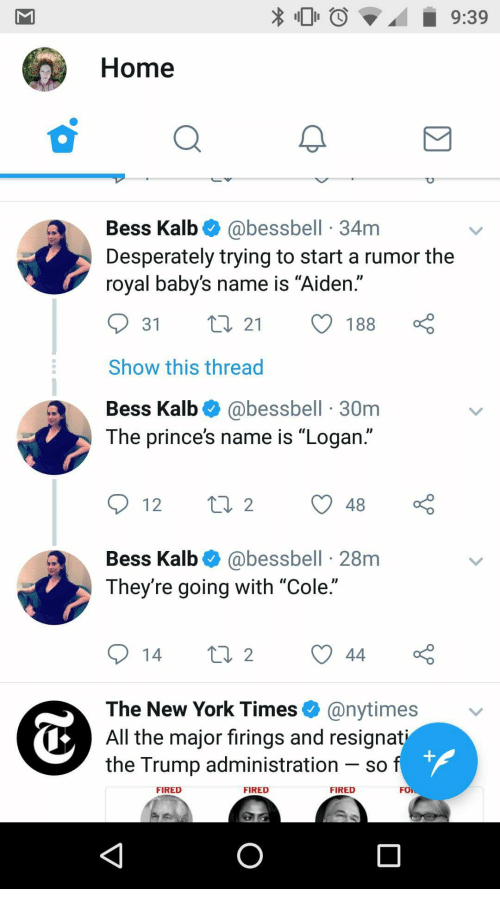 "Anaconda, New York, and Home: 100  9:39  Home  Bess Kalb& @bessbell 34m  Desperately trying to start a rumor the  royal baby's name is ""Aiden.""  Show this thread  Bess Kalb @bessbell 30m  The prince's name is ""Logan.""  Bess Kalb @bessbell 28m  They're going with ""Cole.""  14 tl 244  The New York Times  All the major firings and resignat  the Trump administration - so  @nytimes  FIRED  FIRED  FIRED  FOİ"