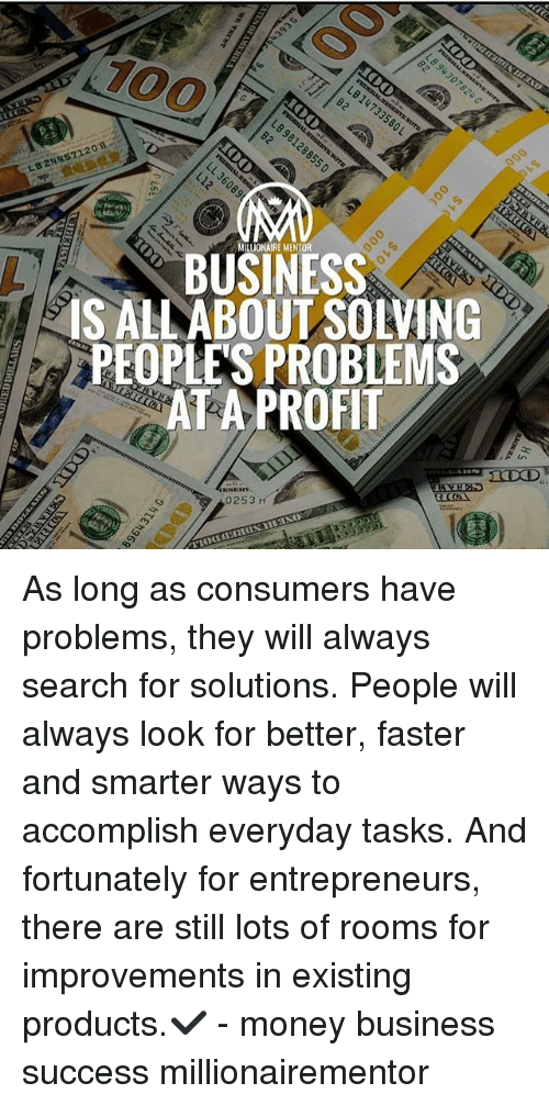 Anaconda, Memes, and Money: 100  BUSINESS  IS ALLABOUT SOLVING  PEOPLES PROBLEMS  ATA PROFIT  0253 As long as consumers have problems, they will always search for solutions. People will always look for better, faster and smarter ways to accomplish everyday tasks. And fortunately for entrepreneurs, there are still lots of rooms for improvements in existing products.✔️ - money business success millionairementor