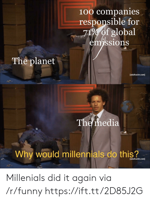 Anaconda, Funny, and Millennials: 100 companies  responsible for  71% of global  sions  The planet  [adultswim.com]  The ihedia  Why would millennials do this?  [adultswim.com] Millenials did it again via /r/funny https://ift.tt/2D85J2G