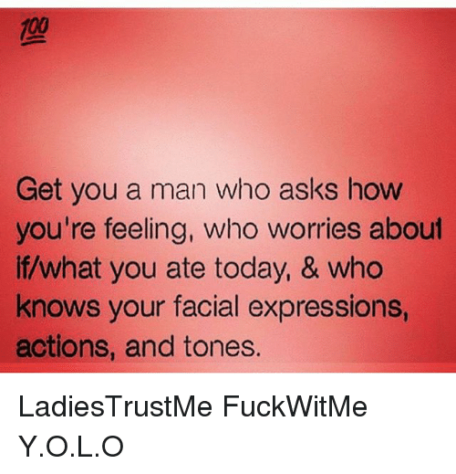 Anaconda, Memes, and Today: 100  Get you a man who asks how  you're feeling, who worries about  if/what you ate today, & who  knows your facial expressions,  actions, and tones. LadiesTrustMe FuckWitMe Y.O.L.O