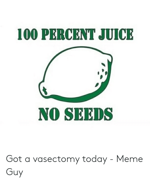 100 PERCENT JUICE NO SEEDS Got a Vasectomy Today - Meme Guy