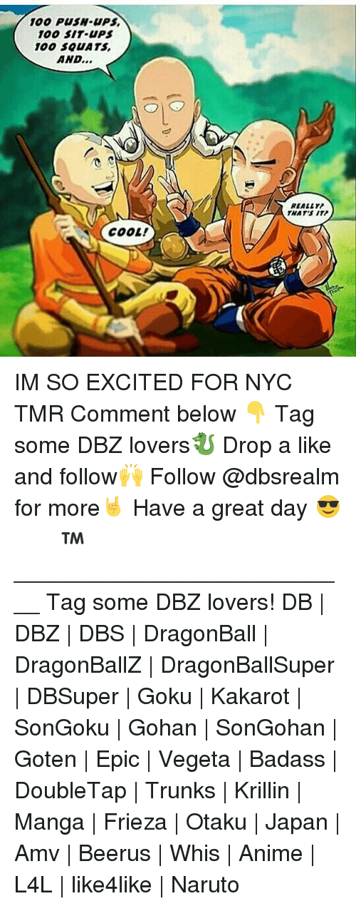 Anaconda, Anime, and Dragonball: 100 PUSH-UPS  100 SIT UPS  100 S0UATS  AND...  REALLY  THAT'S ITP  COOL! IM SO EXCITED FOR NYC TMR Comment below 👇 Tag some DBZ lovers🐉 Drop a like and follow🙌 Follow @dbsrealm for more🤘 Have a great day 😎 ドラゴンボール™ ♡ ___________________________ Tag some DBZ lovers! DB | DBZ | DBS | DragonBall | DragonBallZ | DragonBallSuper | DBSuper | Goku | Kakarot | SonGoku | Gohan | SonGohan | Goten | Epic | Vegeta | Badass | DoubleTap | Trunks | Krillin | Manga | Frieza | Otaku | Japan | Amv | Beerus | Whis | Anime | L4L | like4like | Naruto