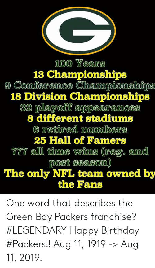 Birthday, Green Bay Packers, and Nfl: 100 Years  13 Championships  9 Conference Championships  18 Division Championships  32 playoff appearances  8 different stadiums  6 retired numbers  25 Hall of Famers  T77 all time wins (reg. and  post season)  The only NFL team owned by  the Fans One word that describes the Green Bay Packers franchise?  #LEGENDARY   Happy Birthday #Packers!! Aug 11, 1919 -> Aug 11, 2019.