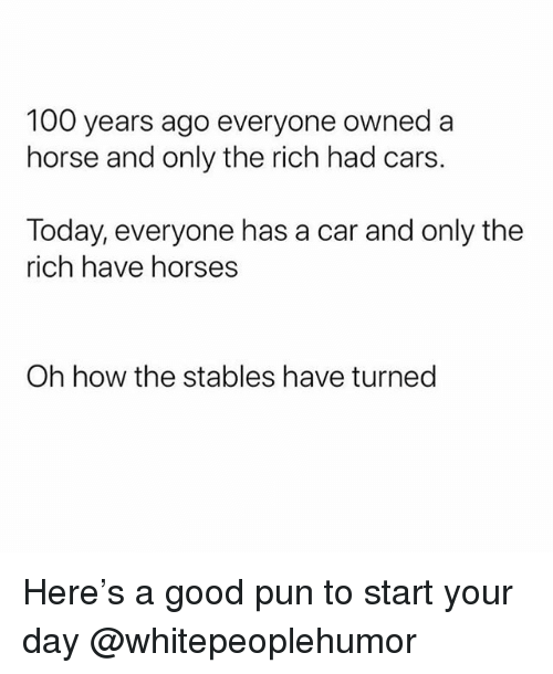 Anaconda, Cars, and Funny: 100 years ago everyone owned a  horse and only the rich had cars.  Today, everyone has a car and only the  rich have horses  Oh how the stables have turned Here's a good pun to start your day @whitepeoplehumor