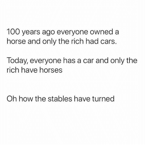Anaconda, Cars, and Horses: 100 years ago everyone owned a  horse and only the rich had cars.  Today, everyone has a car and only the  rich have horses  Oh how the stables have turned